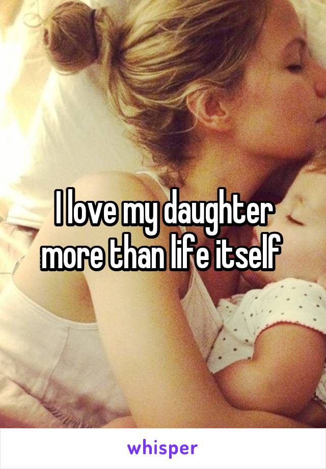 I love my daughter more than life itself