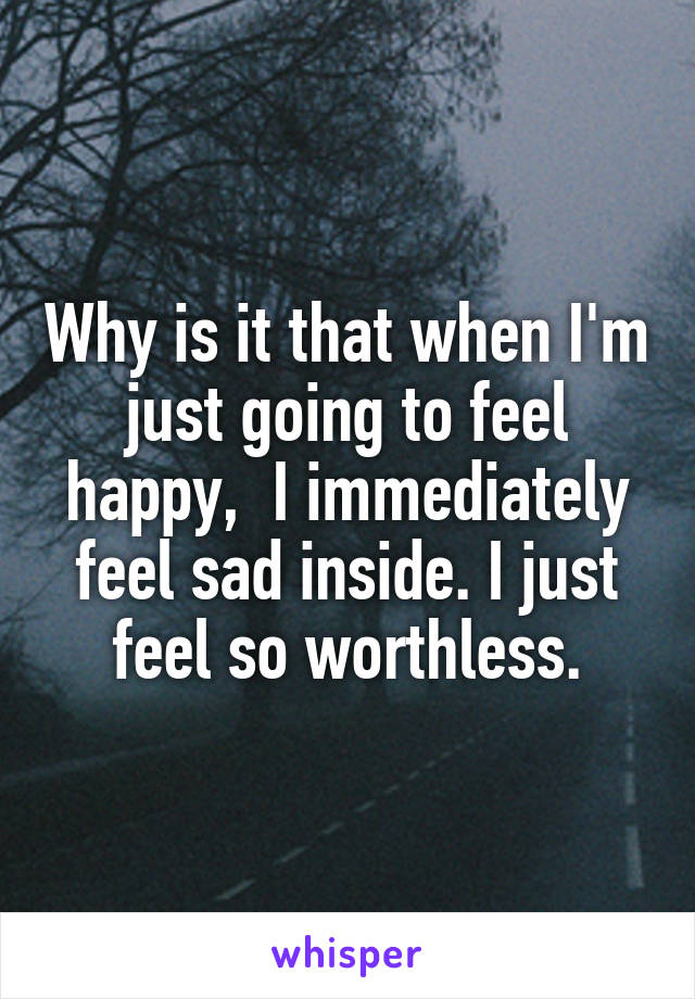 Why is it that when I'm just going to feel happy,  I immediately feel sad inside. I just feel so worthless.