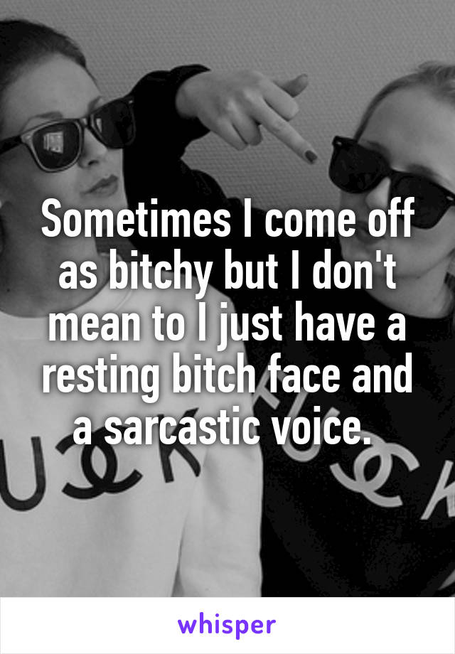 Sometimes I come off as bitchy but I don't mean to I just have a resting bitch face and a sarcastic voice.