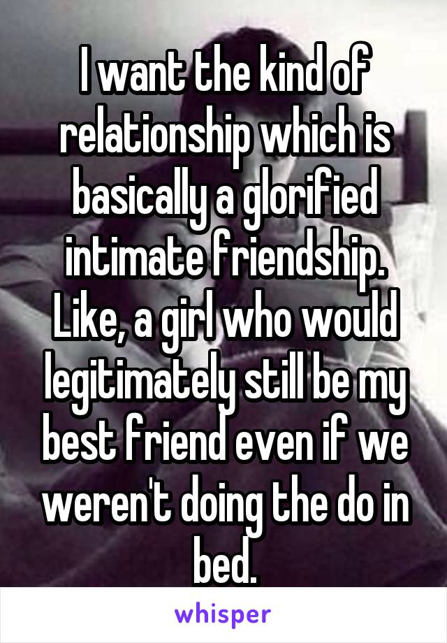 I want the kind of relationship which is basically a glorified intimate friendship. Like, a girl who would legitimately still be my best friend even if we weren't doing the do in bed.
