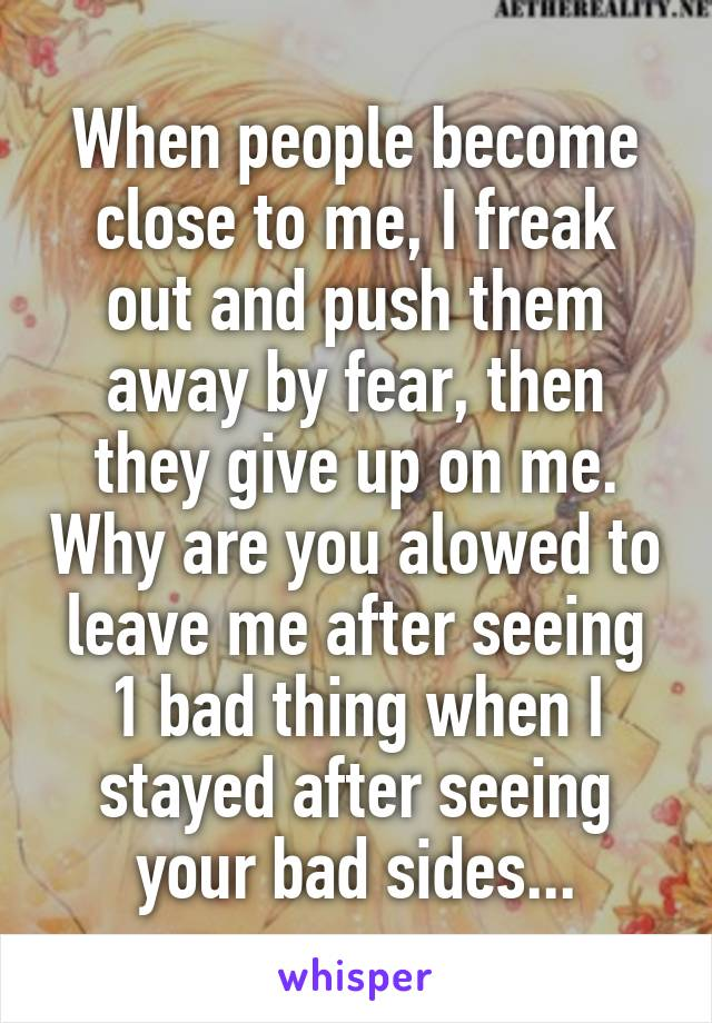 When people become close to me, I freak out and push them away by fear, then they give up on me. Why are you alowed to leave me after seeing 1 bad thing when I stayed after seeing your bad sides...