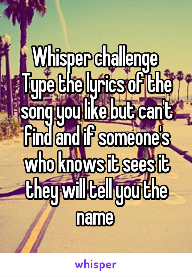 Whisper challenge  Type the lyrics of the song you like but can't find and if someone's who knows it sees it they will tell you the name