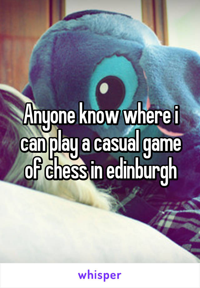 Anyone know where i can play a casual game of chess in edinburgh
