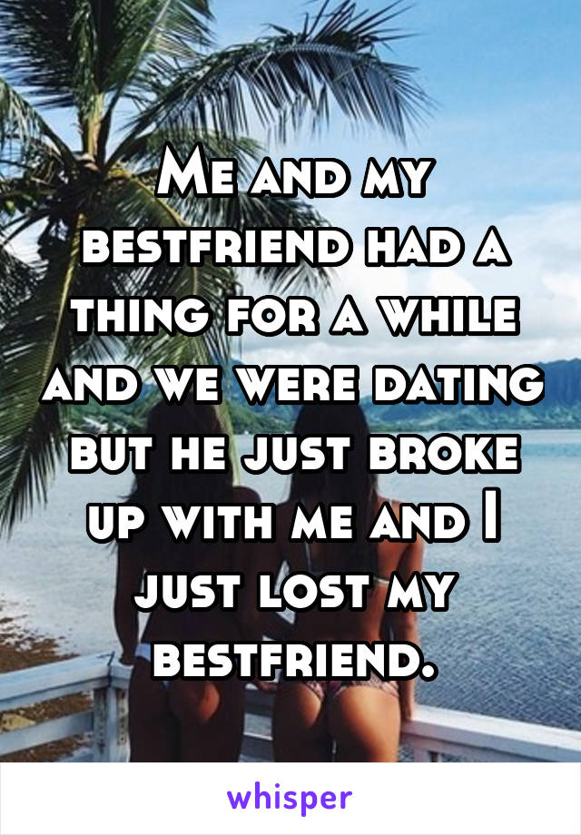 Me and my bestfriend had a thing for a while and we were dating but he just broke up with me and I just lost my bestfriend.