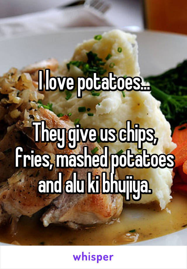I love potatoes...  They give us chips, fries, mashed potatoes and alu ki bhujiya.