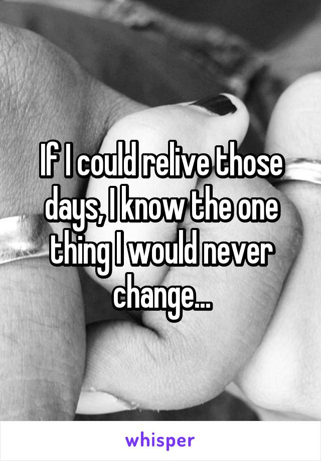 If I could relive those days, I know the one thing I would never change...