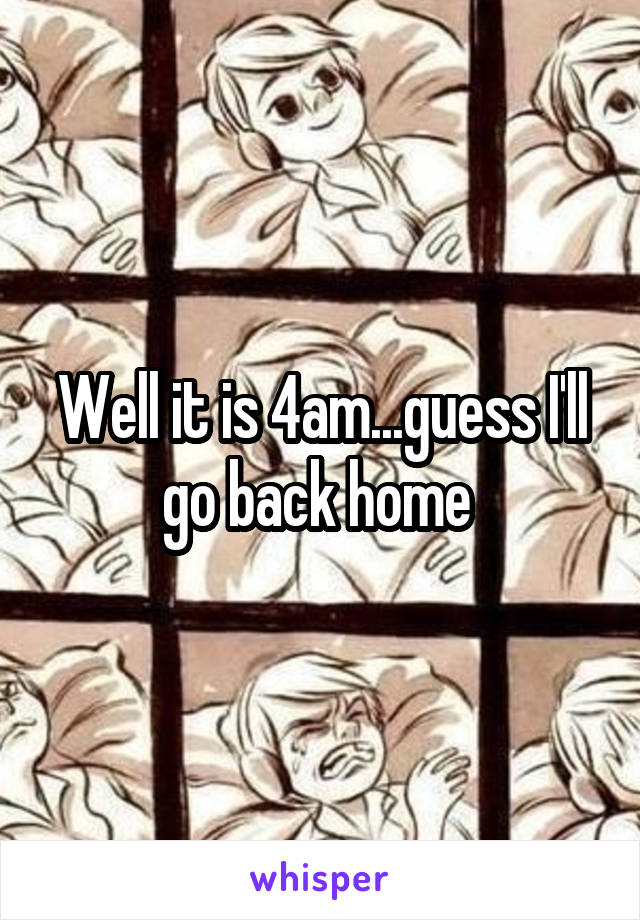 Well it is 4am...guess I'll go back home