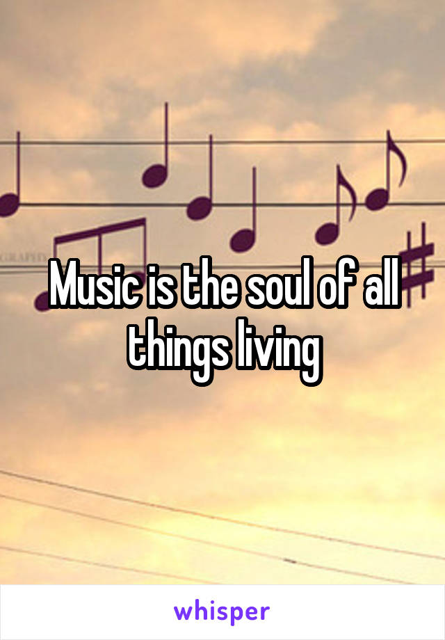 Music is the soul of all things living