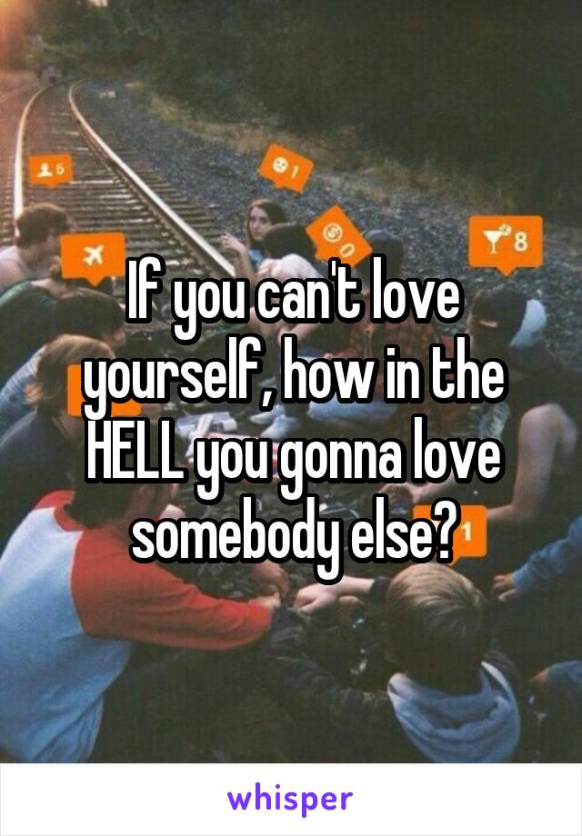 If you can't love yourself, how in the HELL you gonna love somebody else?