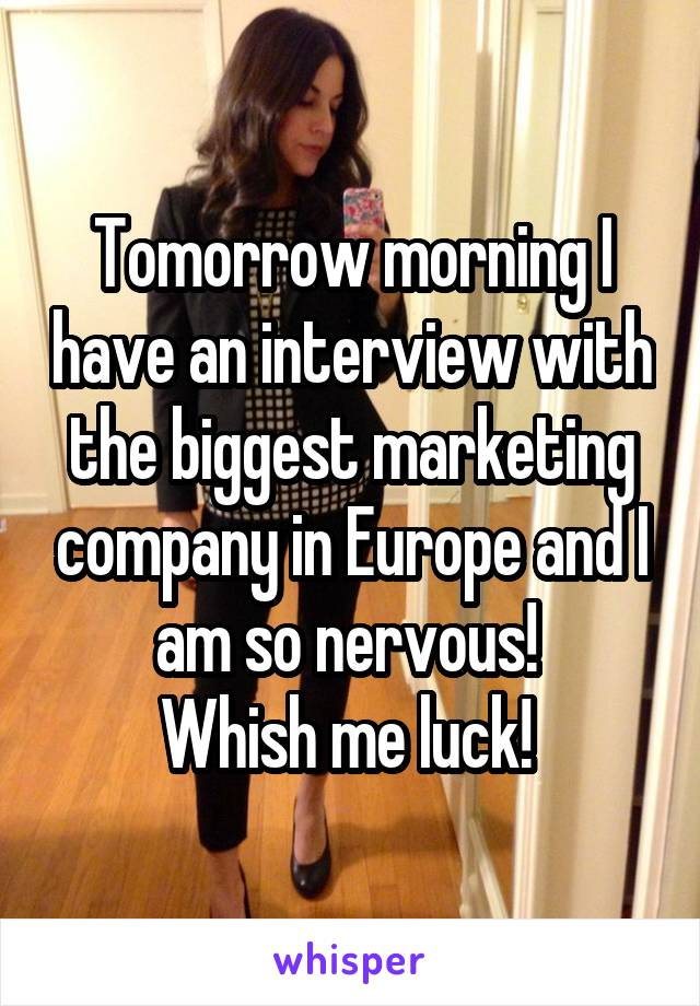 Tomorrow morning I have an interview with the biggest marketing company in Europe and I am so nervous!  Whish me luck!