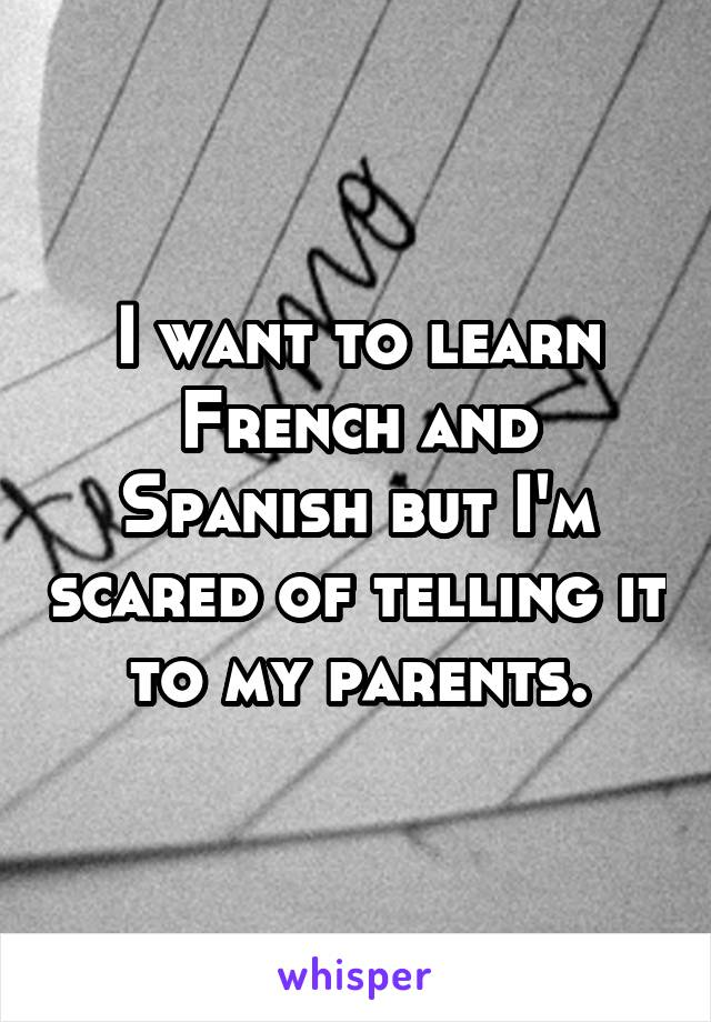 I want to learn French and Spanish but I'm scared of telling it to my parents.