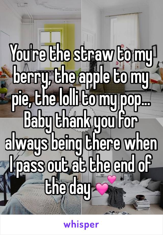 You're the straw to my berry, the apple to my pie, the lolli to my pop... Baby thank you for always being there when I pass out at the end of the day 💕