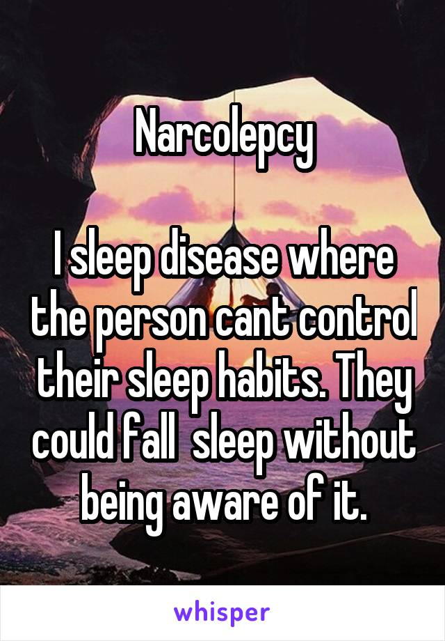Narcolepcy  I sleep disease where the person cant control their sleep habits. They could fall  sleep without being aware of it.
