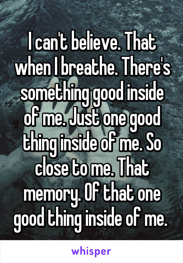 I can't believe. That when I breathe. There's something good inside of me. Just one good thing inside of me. So close to me. That memory. Of that one good thing inside of me.