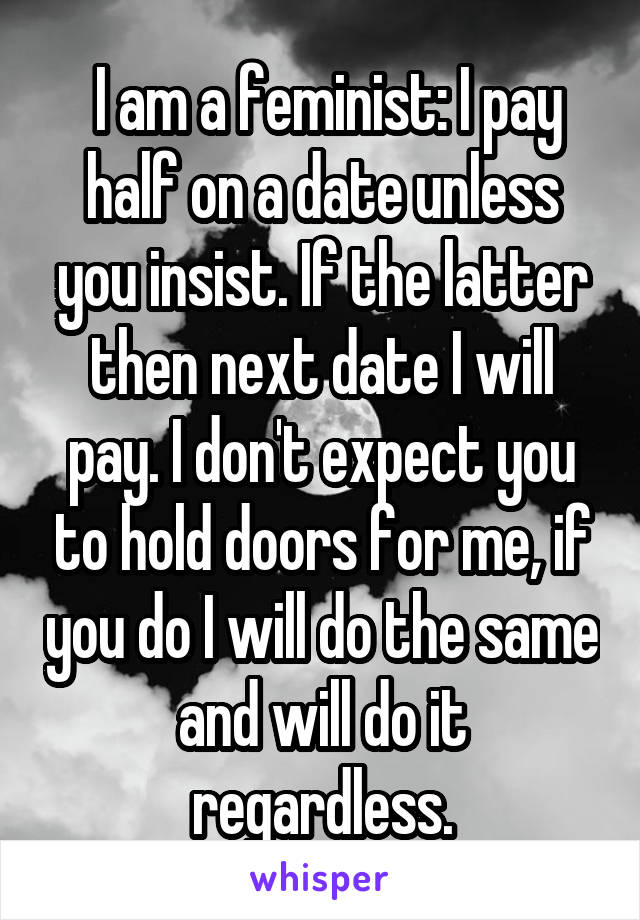 I am a feminist: I pay half on a date unless you insist. If the latter then next date I will pay. I don't expect you to hold doors for me, if you do I will do the same and will do it regardless.