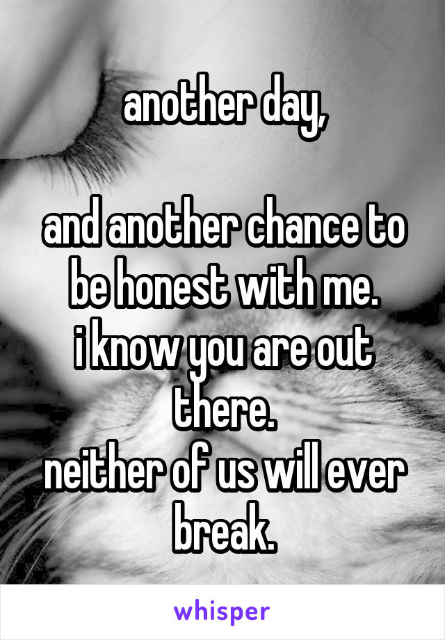 another day,  and another chance to be honest with me. i know you are out there. neither of us will ever break.