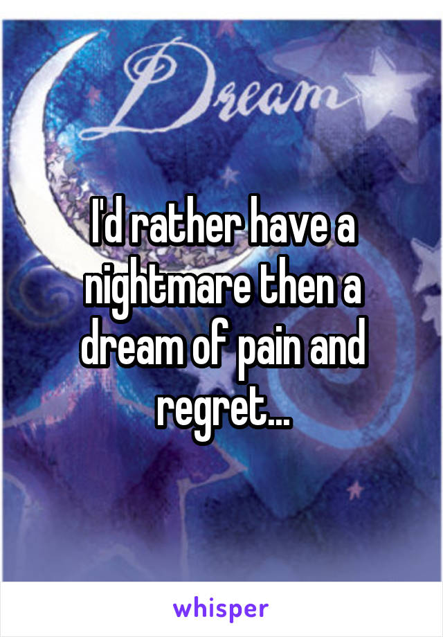 I'd rather have a nightmare then a dream of pain and regret...