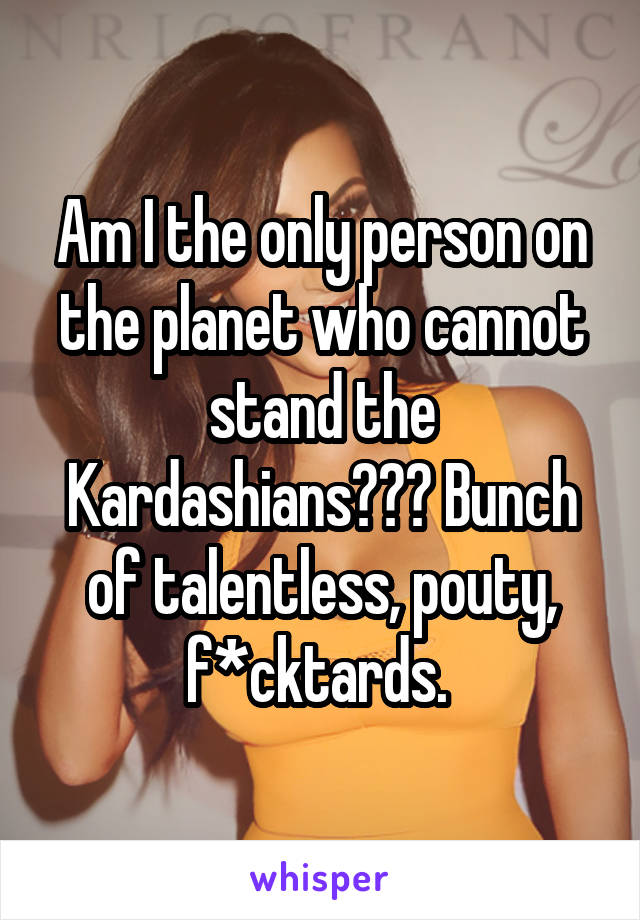 Am I the only person on the planet who cannot stand the Kardashians??? Bunch of talentless, pouty, f*cktards.