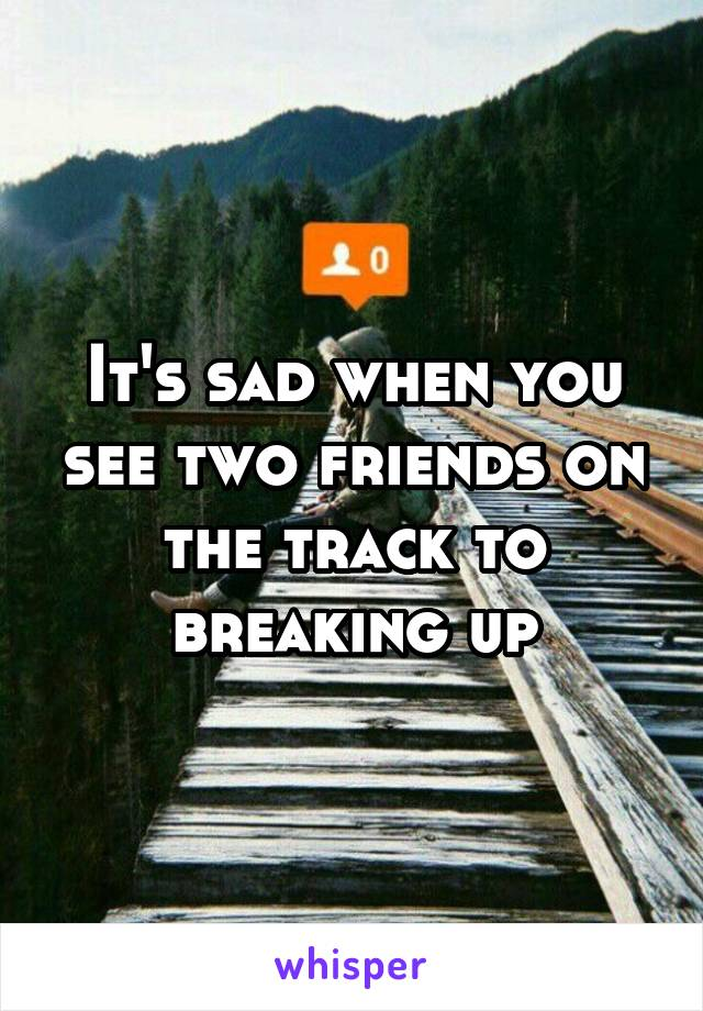 It's sad when you see two friends on the track to breaking up