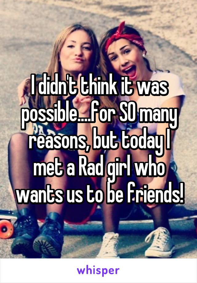 I didn't think it was possible....for SO many reasons, but today I met a Rad girl who wants us to be friends!