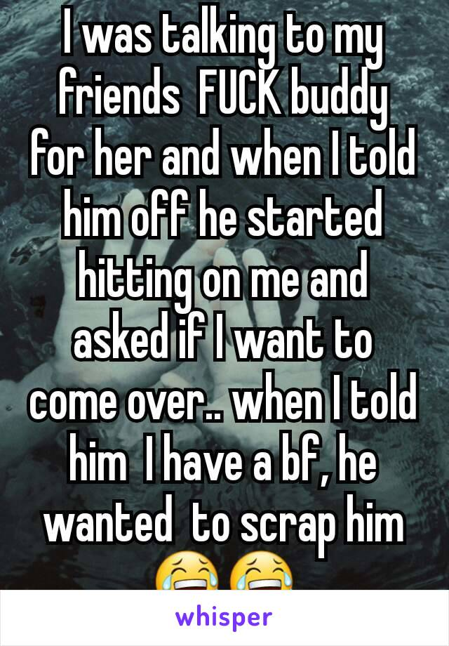 I was talking to my friends  FUCK buddy for her and when I told him off he started hitting on me and asked if I want to come over.. when I told him  I have a bf, he wanted  to scrap him 😂😂