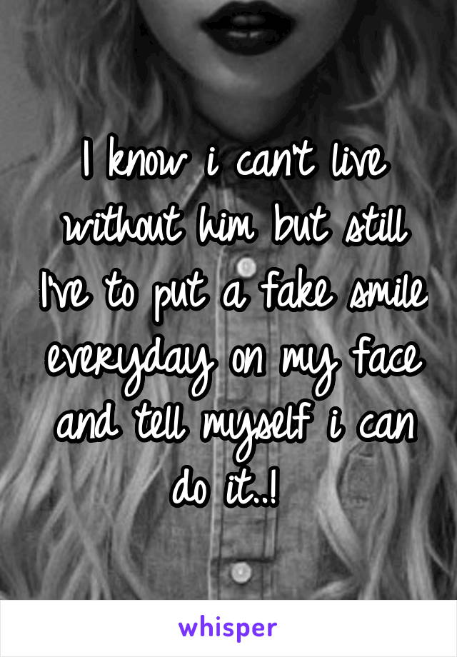 I know i can't live without him but still I've to put a fake smile everyday on my face and tell myself i can do it..!