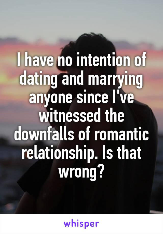 I have no intention of dating and marrying anyone since I've witnessed the downfalls of romantic relationship. Is that wrong?