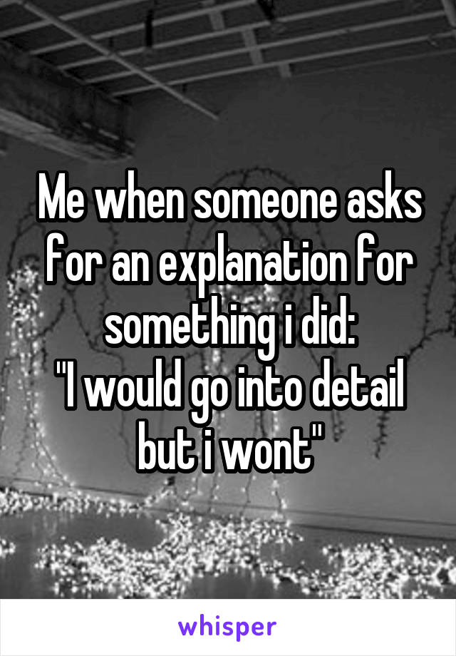 """Me when someone asks for an explanation for something i did: """"I would go into detail but i wont"""""""
