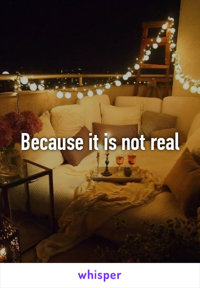 Because it is not real
