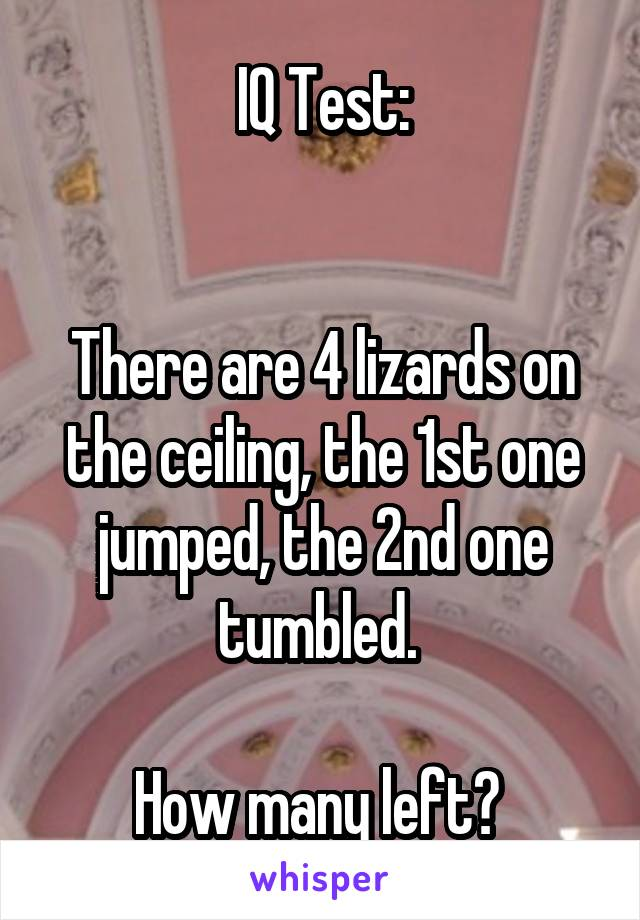 IQ Test:   There are 4 lizards on the ceiling, the 1st one jumped, the 2nd one tumbled.   How many left?