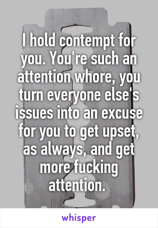 I hold contempt for you. You're such an attention whore, you turn everyone else's issues into an excuse for you to get upset, as always, and get more fucking attention.