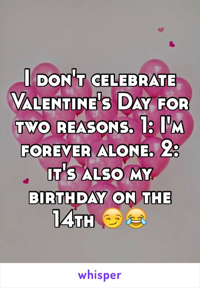 I don't celebrate Valentine's Day for two reasons. 1: I'm forever alone. 2: it's also my birthday on the 14th 😏😂