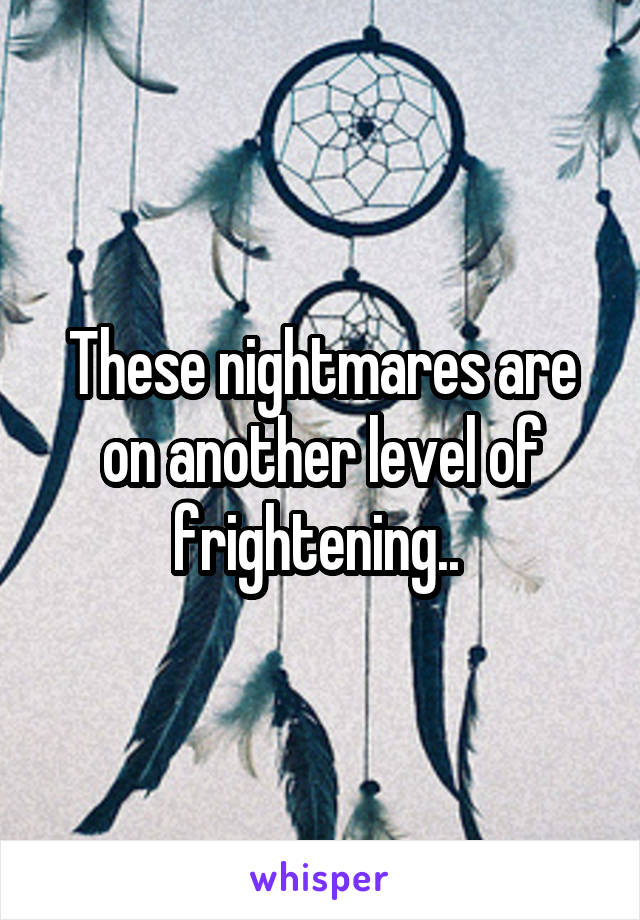 These nightmares are on another level of frightening..