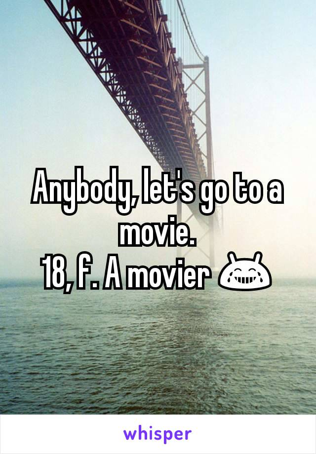Anybody, let's go to a movie. 18, f. A movier 😂