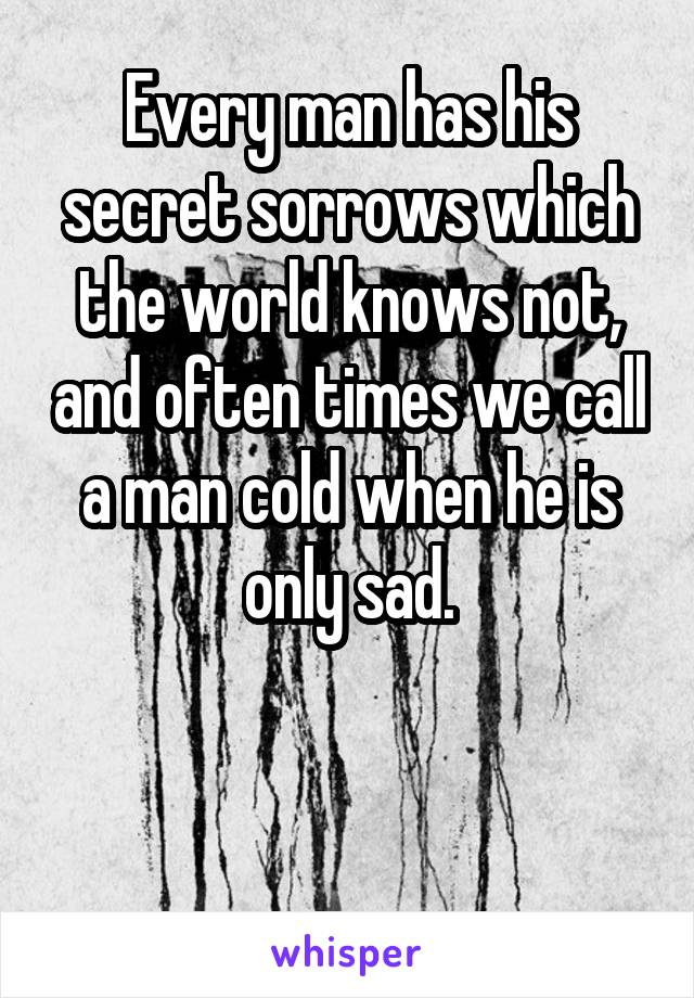 Every man has his secret sorrows which the world knows not, and often times we call a man cold when he is only sad.