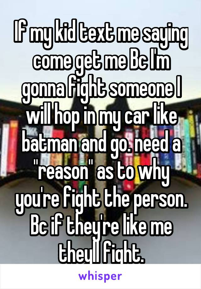 """If my kid text me saying come get me Bc I'm gonna fight someone I will hop in my car like batman and go. need a """"reason"""" as to why you're fight the person. Bc if they're like me theyll fight."""