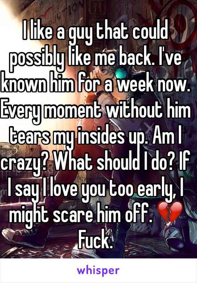 I like a guy that could possibly like me back. I've known him for a week now. Every moment without him tears my insides up. Am I crazy? What should I do? If I say I love you too early, I might scare him off. 💔 Fuck.
