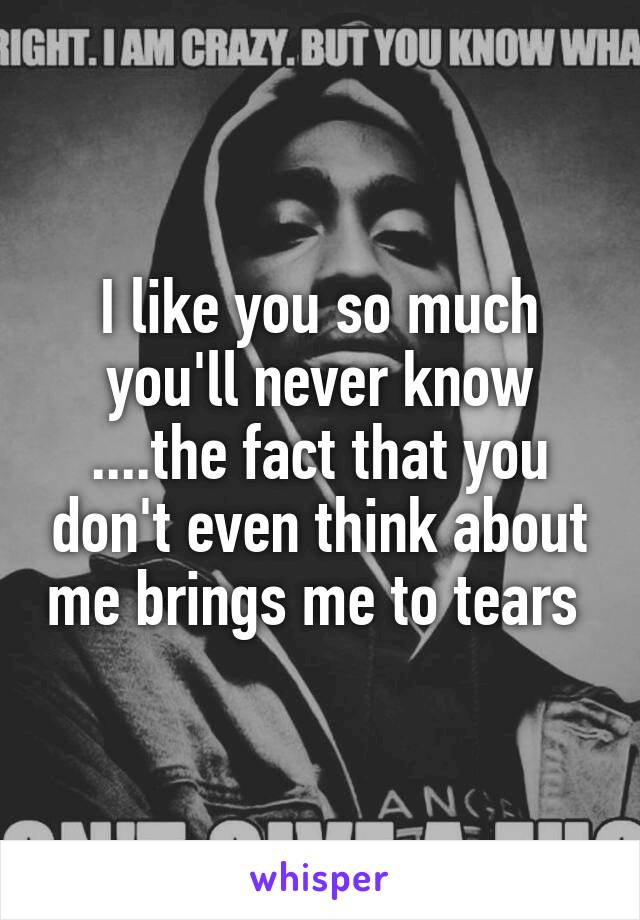 I like you so much you'll never know ....the fact that you don't even think about me brings me to tears