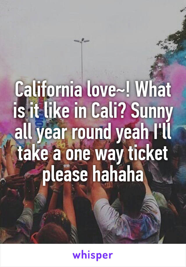 California love~! What is it like in Cali? Sunny all year round yeah I'll take a one way ticket please hahaha