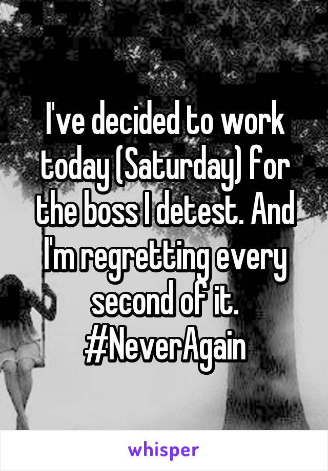 I've decided to work today (Saturday) for the boss I detest. And I'm regretting every second of it. #NeverAgain