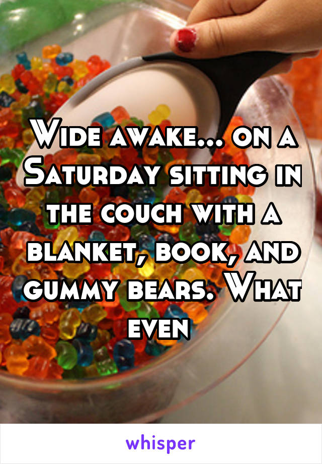 Wide awake... on a Saturday sitting in the couch with a blanket, book, and gummy bears. What even