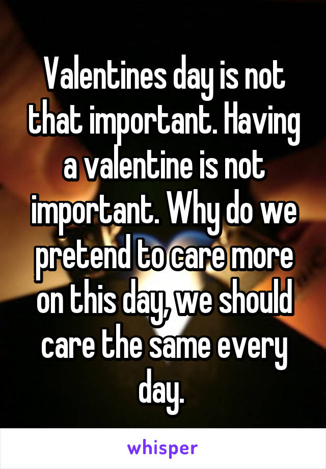 Valentines day is not that important. Having a valentine is not important. Why do we pretend to care more on this day, we should care the same every day.