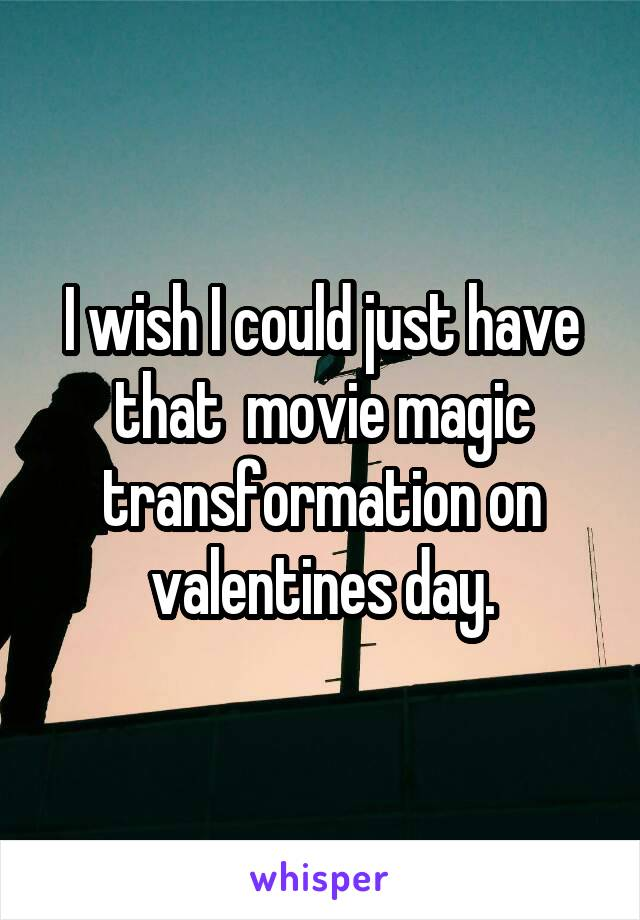 I wish I could just have that  movie magic transformation on valentines day.