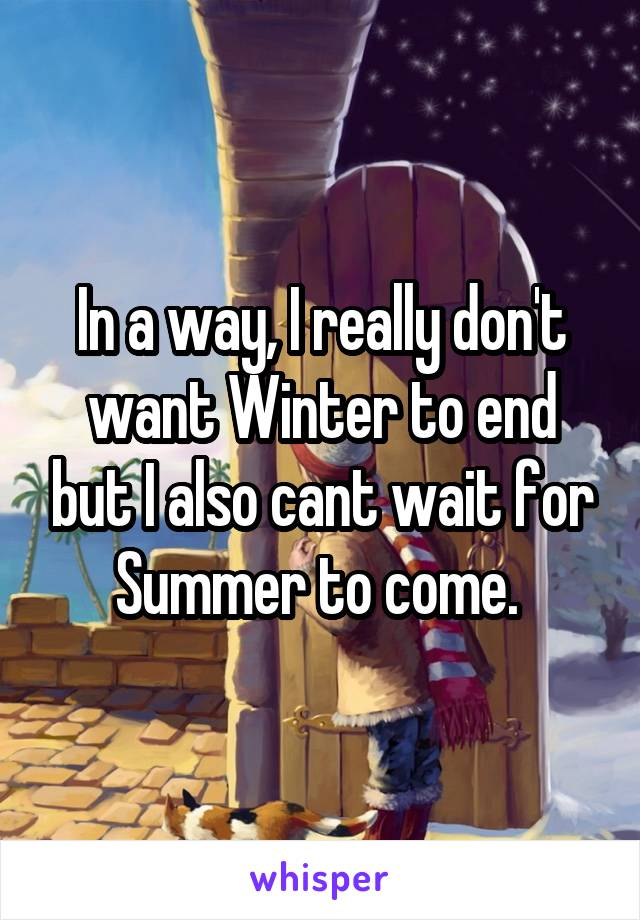 In a way, I really don't want Winter to end but I also cant wait for Summer to come.