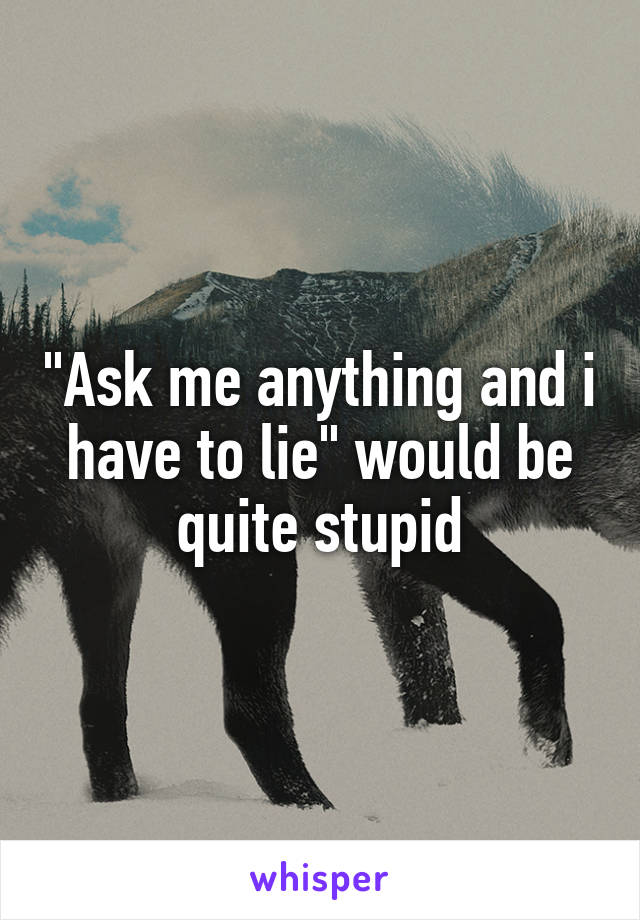 """""""Ask me anything and i have to lie"""" would be quite stupid"""