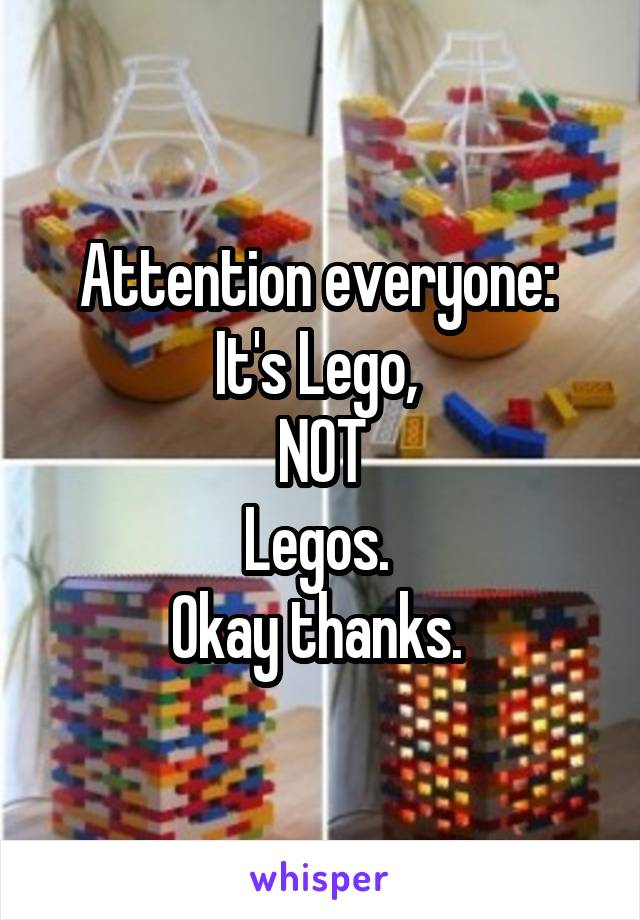 Attention everyone:  It's Lego,  NOT Legos.  Okay thanks.