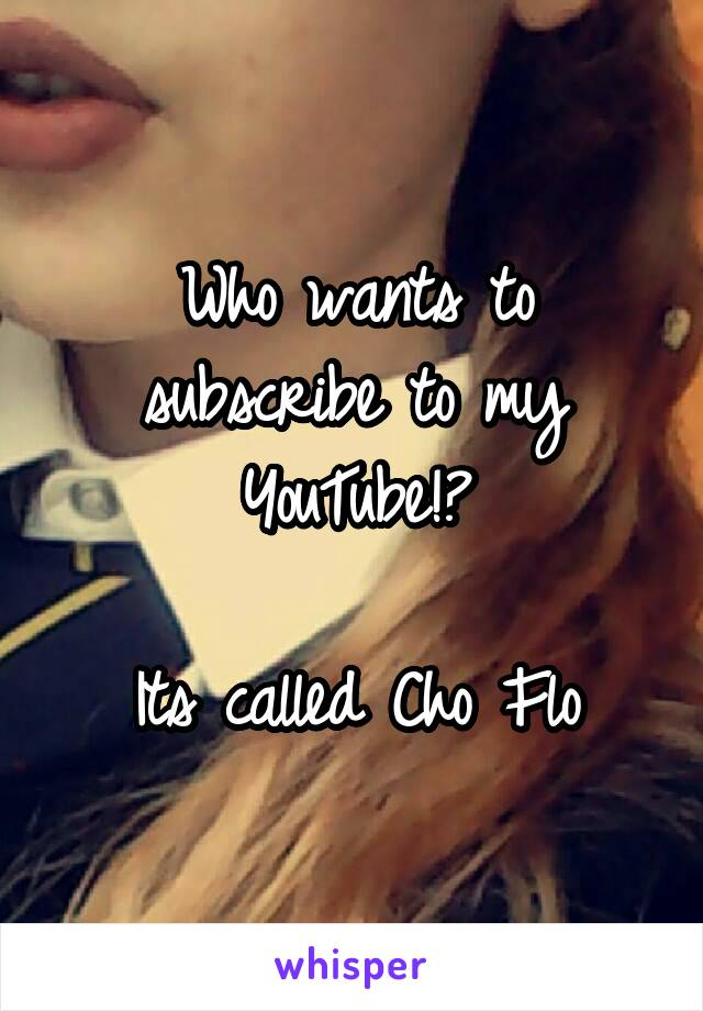 Who wants to subscribe to my YouTube!?  Its called Cho Flo