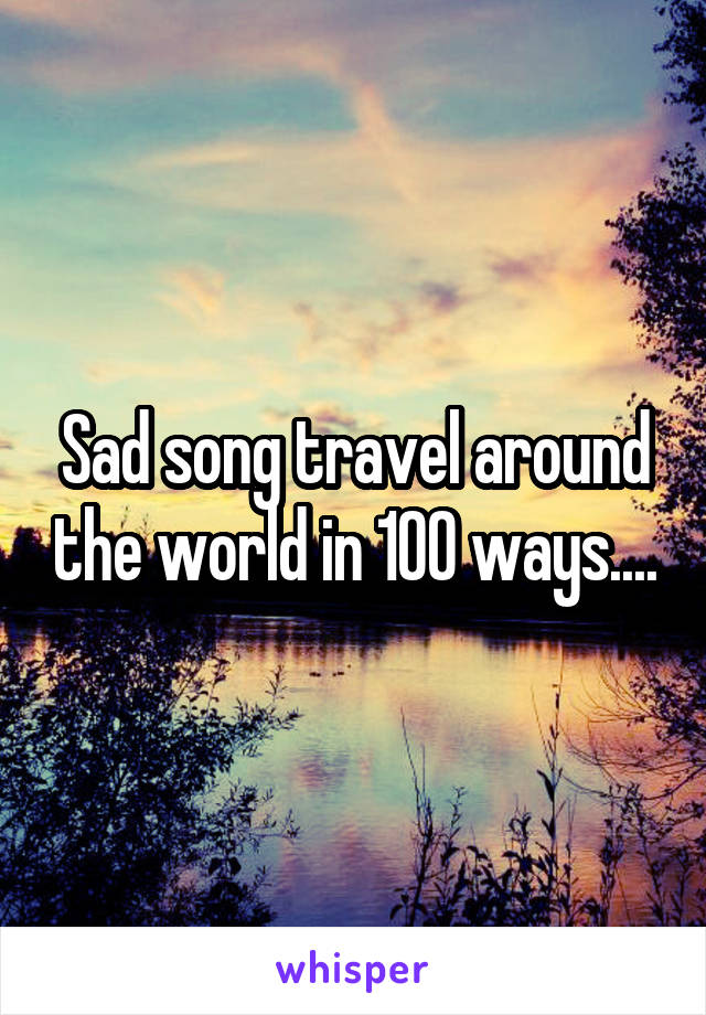 Sad song travel around the world in 100 ways....