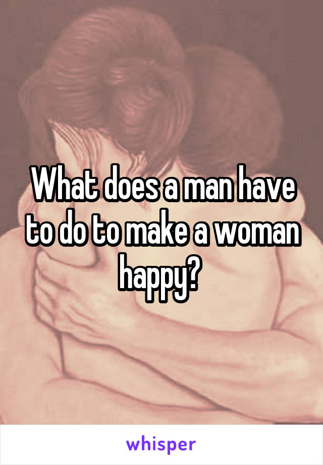 What does a man have to do to make a woman happy?