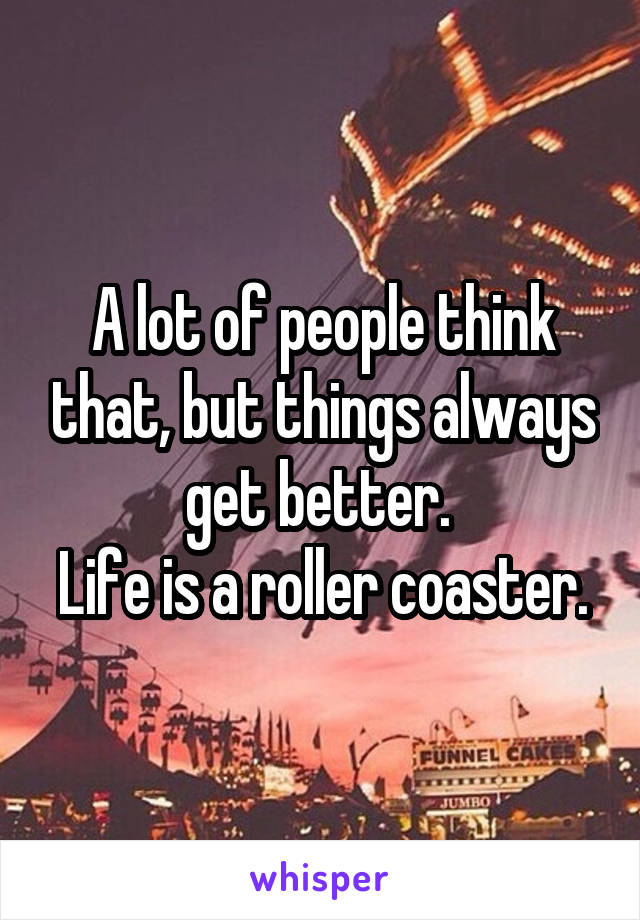 A lot of people think that, but things always get better.  Life is a roller coaster.